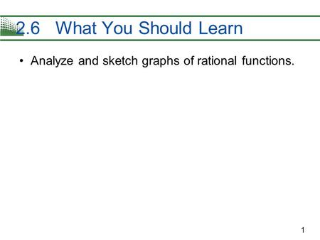 1 Analyze and sketch graphs of rational functions. 2.6 What You Should Learn.