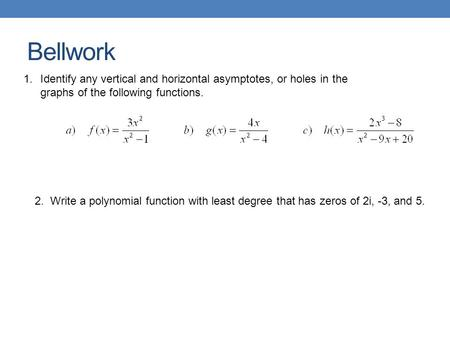 Bellwork 1.Identify any vertical and horizontal asymptotes, or holes in the graphs of the following functions. 2. Write a polynomial function with least.