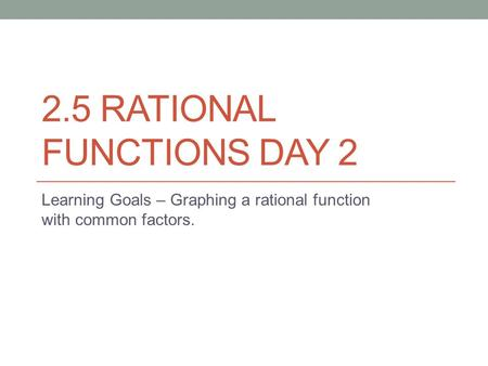 2.5 RATIONAL FUNCTIONS DAY 2 Learning Goals – Graphing a rational function with common factors.