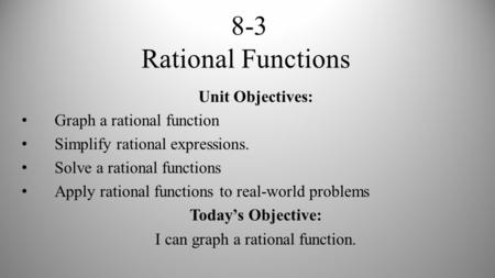 8-3 Rational Functions Unit Objectives: Graph a rational function Simplify rational expressions. Solve a rational functions Apply rational functions to.