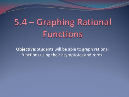 Objective: Students will be able to graph rational functions using their asymptotes and zeros.