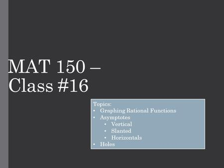 MAT 150 – Class #16 Topics: Graphing Rational Functions Asymptotes Vertical Slanted Horizontals Holes.