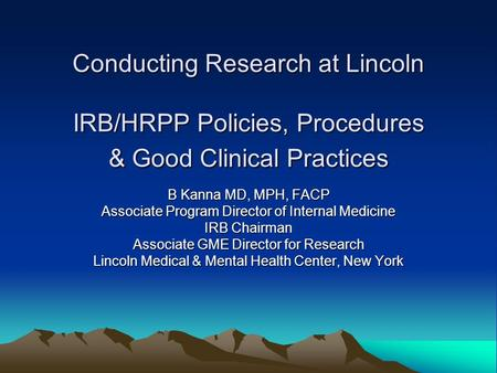 Conducting Research at Lincoln IRB/HRPP Policies, Procedures & Good Clinical Practices B Kanna MD, MPH, FACP Associate Program Director of Internal Medicine.