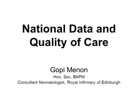 National Data and Quality of Care Gopi Menon Hon. Sec. BAPM Consultant Neonatologist, Royal Infirmary of Edinburgh.