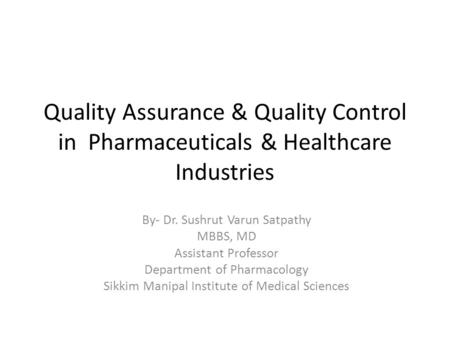 Quality Assurance & Quality Control in Pharmaceuticals & Healthcare Industries By- Dr. Sushrut Varun Satpathy MBBS, MD Assistant Professor Department of.
