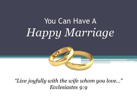 "You Can Have A Happy Marriage ""Live joyfully with the wife whom you love…"" Ecclesiastes 9:9."