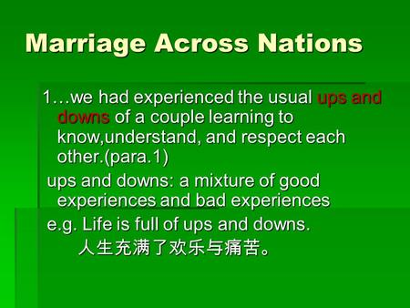 Marriage Across Nations 1…we had experienced the usual ups and downs of a couple learning to know,understand, and respect each other.(para.1) ups and downs: