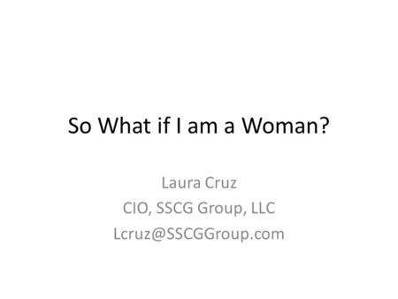 So What if I am a Woman? Laura Cruz CIO, SSCG Group, LLC