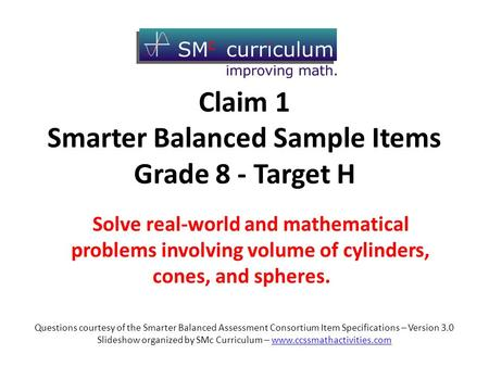 Claim 1 Smarter Balanced Sample Items Grade 8 - Target H Solve real-world and mathematical problems involving volume of cylinders, cones, and spheres.