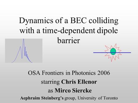 Dynamics of a BEC colliding with a time-dependent dipole barrier OSA Frontiers in Photonics 2006 starring Chris Ellenor as Mirco Siercke Aephraim Steinberg's.