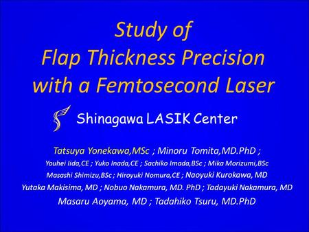 Study of Flap Thickness Precision with a Femtosecond Laser Shinagawa LASIK Center Tatsuya Yonekawa,MSc ; Minoru Tomita,MD.PhD ; Youhei Iida,CE ; Yuko Inada,CE.