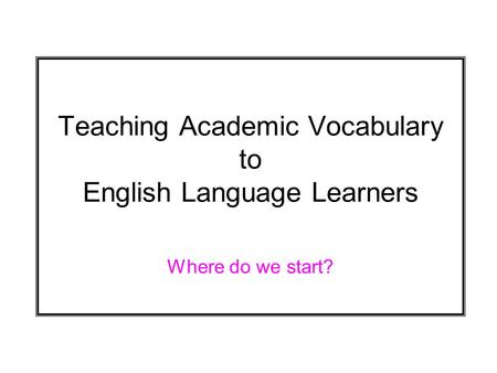 Teaching Academic Vocabulary to English Language Learners Where do we start?
