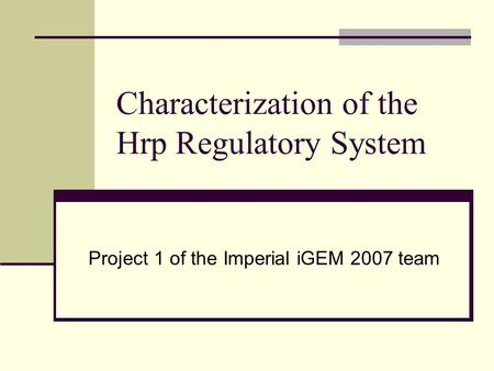 Characterization of the Hrp Regulatory System Project 1 of the Imperial iGEM 2007 team.