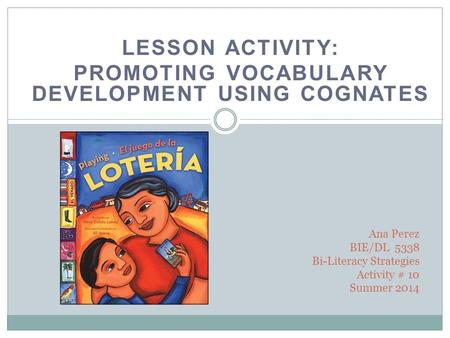LESSON ACTIVITY: PROMOTING VOCABULARY DEVELOPMENT USING COGNATES Ana Perez BIE/DL 5338 Bi-Literacy Strategies Activity # 10 Summer 2014.