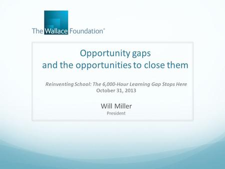 Opportunity gaps and the opportunities to close them Reinventing School: The 6,000-Hour Learning Gap Stops Here October 31, 2013 Will Miller President.