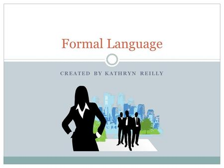 CREATED BY KATHRYN REILLY Formal Language. Formal Language Basics What is formal language?  Formal language refers to words used in academic or professional.