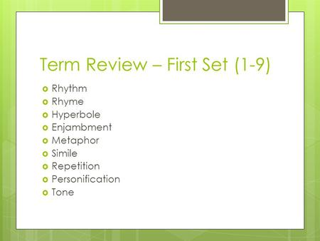 Term Review – First Set (1-9)  Rhythm  Rhyme  Hyperbole  Enjambment  Metaphor  Simile  Repetition  Personification  Tone.