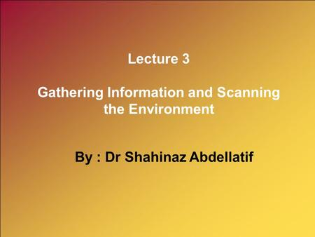 Lecture 3 Gathering Information and Scanning the Environment By : Dr Shahinaz Abdellatif.