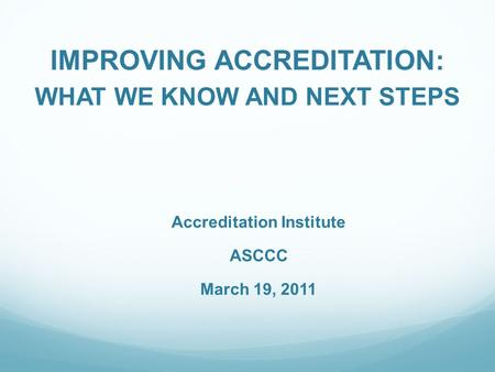 IMPROVING ACCREDITATION: WHAT WE KNOW AND NEXT STEPS Accreditation Institute ASCCC March 19, 2011.