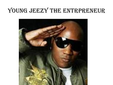 YOUNG JEEZY THE ENTRPRENEUR. JEEZY 8732 CLOTHING LINE The business that Jeezy really started is his own clothing called 8732. Jeezy had hardships and.