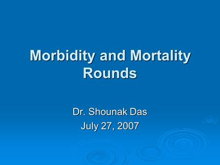 Morbidity and Mortality Rounds Dr. Shounak Das July 27, 2007.