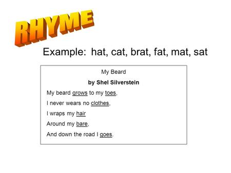 The repetition of sounds Example: hat, cat, brat, fat, mat, sat My Beard by Shel Silverstein My beard grows to my toes, I never wears no clothes, I wraps.