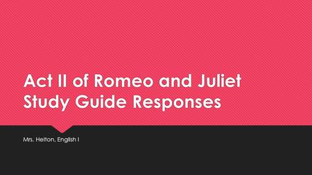 Act II of Romeo and Juliet Study Guide Responses Mrs. Helton, English I.