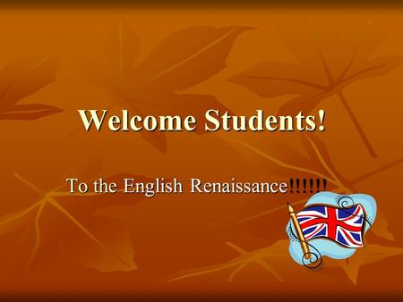 Welcome Students! To the English Renaissance!!!!!!