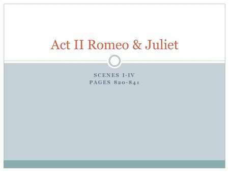 SCENES I-IV PAGES 820-841 Act II Romeo & Juliet. Do Now Sit in the same group as yesterday Clear your desk except for a pen/pencil in preparation for.