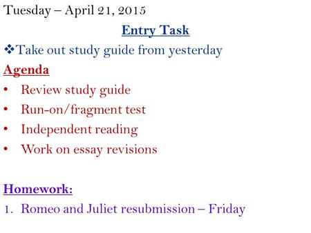 Tuesday – April 21, 2015 Entry Task  Take out study guide from yesterday Agenda Review study guide Run-on/fragment test Independent reading Work on essay.