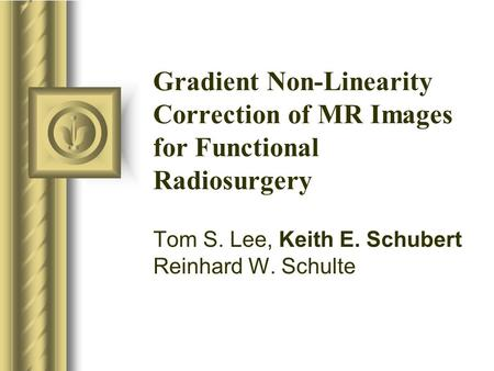 Gradient Non-Linearity Correction of MR Images for Functional Radiosurgery Tom S. Lee, Keith E. Schubert Reinhard W. Schulte.