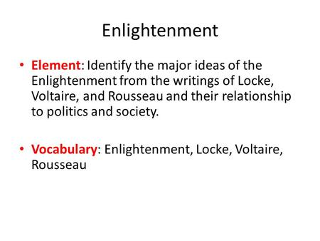 Enlightenment Element: Identify the major ideas of the Enlightenment from the writings of Locke, Voltaire, and Rousseau and their relationship to politics.