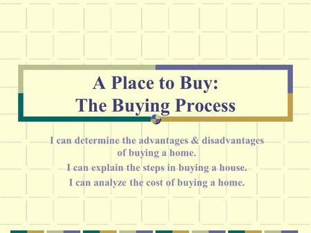 A Place to Buy: The Buying Process I can determine the advantages & disadvantages of buying a home. I can explain the steps in buying a house. I can analyze.