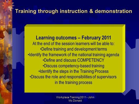 Workplace Training 2011 - John Mc Donald Training through instruction & demonstration Learning outcomes – February 2011 At the end of the session learners.