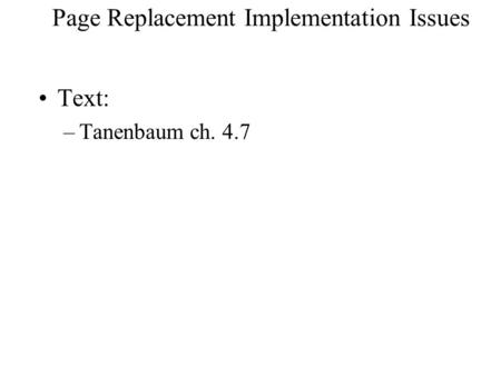 Page Replacement Implementation Issues Text: –Tanenbaum ch. 4.7.