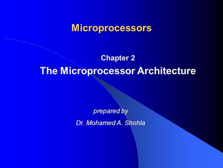 Chapter 2 The Microprocessor Architecture Microprocessors prepared by Dr. Mohamed A. Shohla.