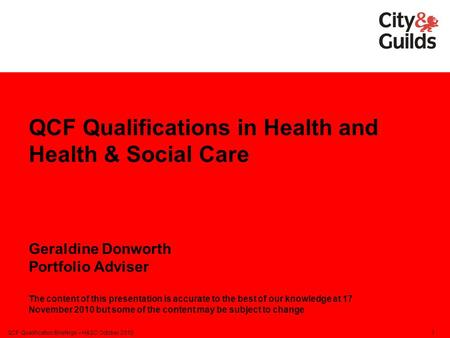 QCF Qualifications in Health and Health & Social Care Geraldine Donworth Portfolio Adviser The content of this presentation is accurate to the best of.