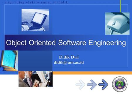 Didik Dwi h t t p : / / b l o g. e l e k t r o. u m. a c. i d / d i d i k Object Oriented Software Engineering.