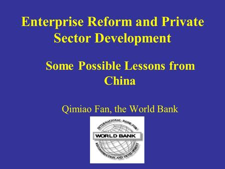Enterprise Reform and Private Sector Development Some Possible Lessons from China Qimiao Fan, the World Bank.