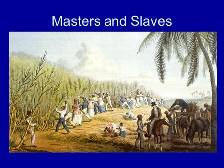 Masters and Slaves.