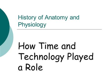 History of Anatomy and Physiology How Time and Technology Played a Role.
