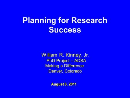 Planning for Research Success August 6, 2011 William R. Kinney, Jr. PhD Project – ADSA Making a Difference Denver, Colorado.