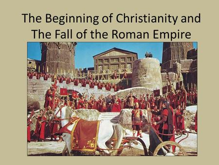 The Beginning of Christianity and The Fall of the Roman Empire.