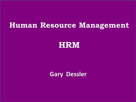Human Resource Management HRM Gary Dessler. Our syllabus will include these chapters: Ch. 1- Introduction to Human Resource Management Ch. 3- Human Resource.