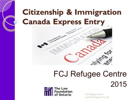 Citizenship & Immigration Canada Express Entry FCJ Refugee Centre 2015 FCJ Refugee Centre www.fcjrefugeecentre.org.