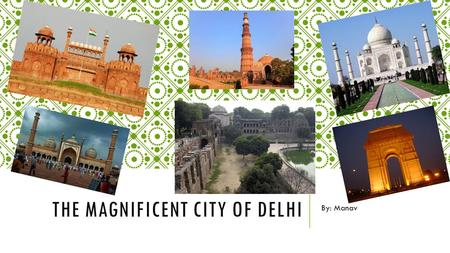 THE MAGNIFICENT CITY <strong>OF</strong> DELHI By: Manav. THE DELHI TRIANGLE.