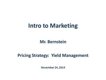 Intro to Marketing Mr. Bernstein Pricing Strategy: Yield Management November 24, 2014.