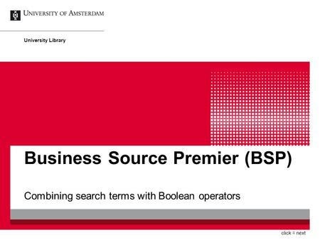 Business Source Premier (BSP) Combining search terms with Boolean operators University Library click = next.
