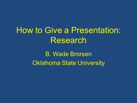 How to Give a Presentation: Research B. Wade Brorsen Oklahoma State University.
