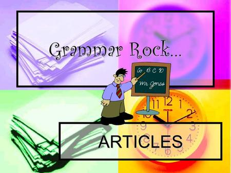 Grammar Rock… ARTICLES Do you know what the 3 articles are? Take a guess…